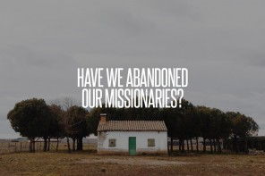 Have We Abandoned Our Missionaries?